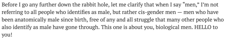 """Before I go any further down the rabbit hole, let me clarify that when I say """"men,"""" I'm not referring to all people who identifies [sic] as male, but rather cis-gender men – men who have been anatomically male since birth, free of any and all struggle that many other people who also identify as male have gone through. This one is about you, biological men. HELLO to you!"""